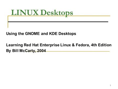 1 LINUX Desktops Using the GNOME and KDE Desktops Learning Red Hat Enterprise Linux & Fedora, 4th Edition By Bill McCarty, 2004.