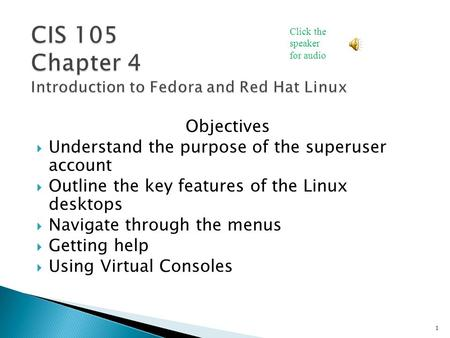 Objectives  Understand the purpose of the superuser account  Outline the key features of the Linux desktops  Navigate through the menus  Getting help.