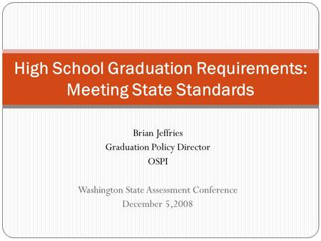 Brian Jeffries Graduation Policy Director OSPI Washington State Assessment Conference December 5,2008 High School Graduation Requirements: Meeting State.