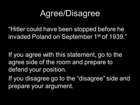 "Agree/Disagree ""Hitler could have been stopped before he invaded Poland on September 1 st of 1939."" If you agree with this statement, go to the agree side."