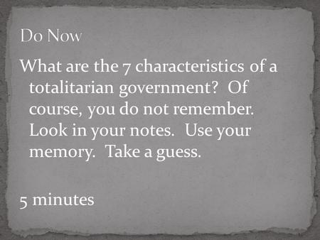 What are the 7 characteristics of a totalitarian government? Of course, you do not remember. Look in your notes. Use your memory. Take a guess. 5 minutes.