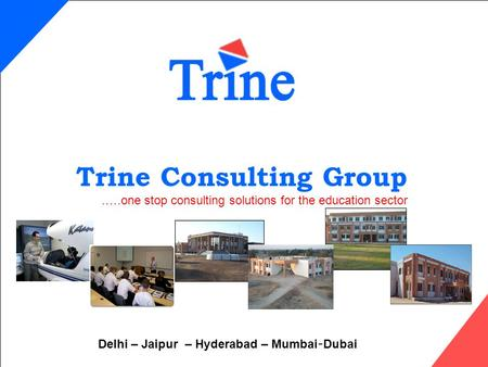 Trine Consulting Group.….one stop consulting solutions for the education sector Delhi – Jaipur – Hyderabad – Mumbai-Dubai.