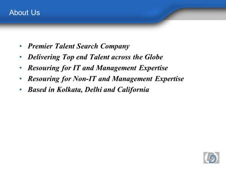 About Us Premier Talent Search Company Delivering Top end Talent across the Globe Resouring for IT and Management Expertise Resouring for Non-IT and Management.