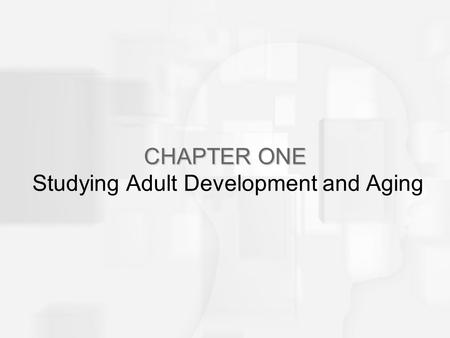 CHAPTER ONE CHAPTER ONE Studying Adult Development and Aging.