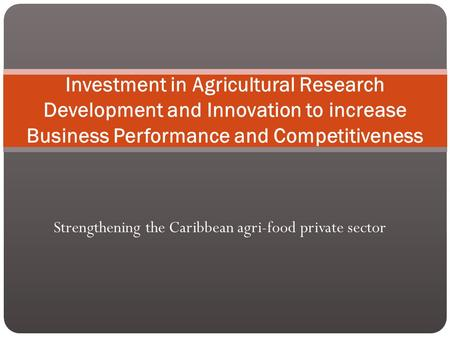 Strengthening the Caribbean agri-food private sector Investment in Agricultural Research Development and Innovation to increase Business Performance and.