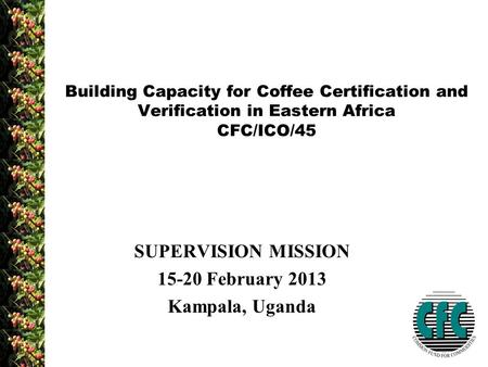SUPERVISION MISSION 15-20 February 2013 Kampala, Uganda Building Capacity for Coffee Certification and Verification in Eastern Africa CFC/ICO/45.