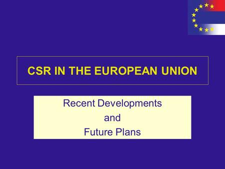 CSR IN THE EUROPEAN UNION Recent Developments and Future Plans.