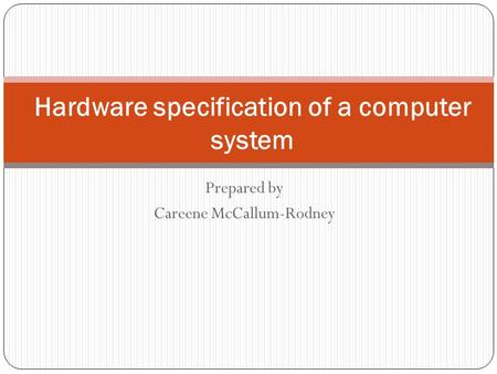 Prepared by Careene McCallum-Rodney Hardware specification of a computer system.