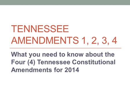 TENNESSEE AMENDMENTS 1, 2, 3, 4 What you need to know about the Four (4) Tennessee Constitutional Amendments for 2014.