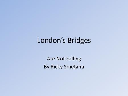 London's Bridges Are Not Falling By Ricky Smetana.