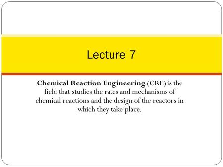 Chemical Reaction Engineering (CRE) is the field that studies the rates and mechanisms of chemical reactions and the design of the reactors in which they.