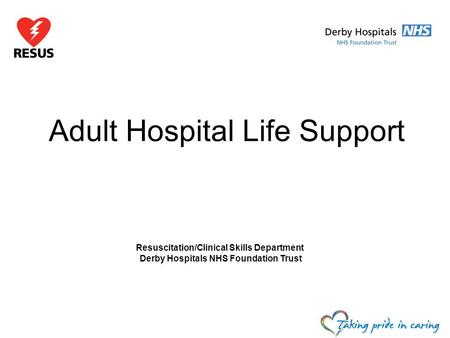 Adult Hospital Life Support Resuscitation/Clinical Skills Department Derby Hospitals NHS Foundation Trust.