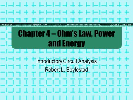 Chapter 4 – Ohm's Law, Power and Energy Introductory Circuit Analysis Robert L. Boylestad.
