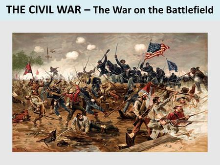 THE CIVIL WAR – The War on the Battlefield. Modern War vs. Civil War Modern WarCivil War Long-range Guns Smart Bombs Computer Aided Lines of Hundreds.