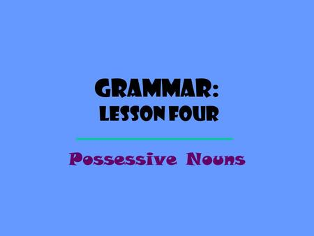 Grammar: Lesson Four Possessive Nouns.