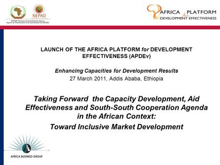 LAUNCH OF THE AFRICA PLATFORM for DEVELOPMENT EFFECTIVENESS (APDEv) Enhancing Capacities for Development Results 27 March 2011, Addis Ababa, Ethiopia Taking.