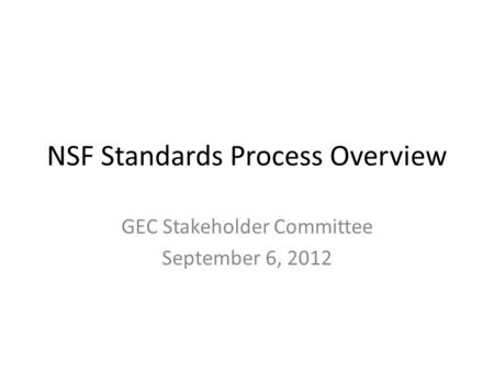 NSF Standards Process Overview GEC Stakeholder Committee September 6, 2012.