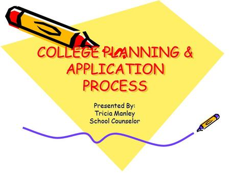 COLLEGE PLANNING & APPLICATION PROCESS Presented By: Tricia Manley School Counselor.