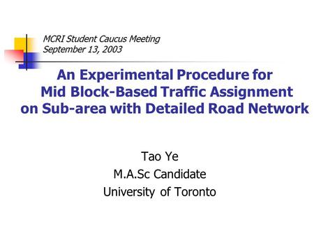 An Experimental Procedure for Mid Block-Based Traffic Assignment on Sub-area with Detailed Road Network Tao Ye M.A.Sc Candidate University of Toronto MCRI.