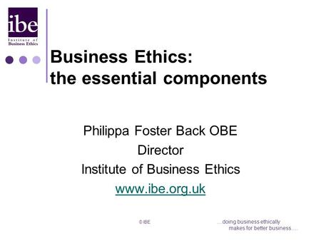 © IBE....doing business ethically makes for better business…. Business Ethics: the essential components Philippa Foster Back OBE Director Institute of.