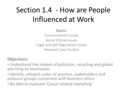 Section 1.4 - How are People Influenced at Work Topics: Environmental Issues Social Ethical Issues Legal and Self Regulation Issues Relevant Case Studies.