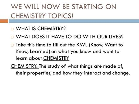 WE WILL NOW BE STARTING ON CHEMISTRY TOPICS!  WHAT IS CHEMISTRY?  WHAT DOES IT HAVE TO DO WITH OUR LIVES?  Take this time to fill out the KWL (Know,