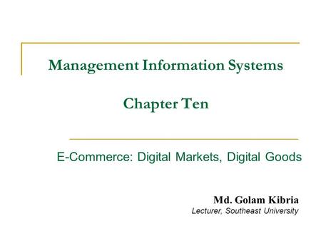 Management Information Systems Chapter Ten E-Commerce: Digital Markets, Digital Goods Md. Golam Kibria Lecturer, Southeast University.