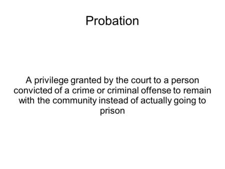 Probation A privilege granted by the court to a person convicted of a crime or criminal offense to remain with the community instead of actually going.