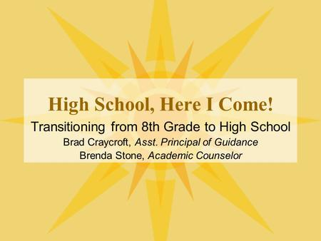 High School, Here I Come! Transitioning from 8th Grade to High School Brad Craycroft, Asst. Principal of Guidance Brenda Stone, Academic Counselor.