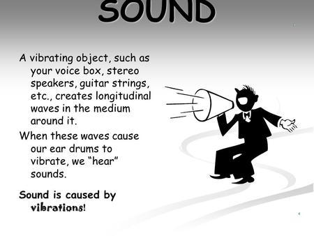 SOUND A vibrating object, such as your voice box, stereo speakers, guitar strings, etc., creates longitudinal waves in the medium around it. When these.