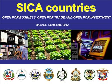 SICA countries OPEN FOR BUSINESS, OPEN FOR TRADE AND OPEN FOR INVESTMENT Brussels, Septembre 2012.