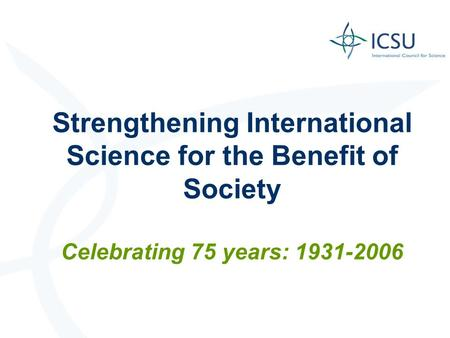 Strengthening International Science for the Benefit of Society Celebrating 75 years: 1931-2006.