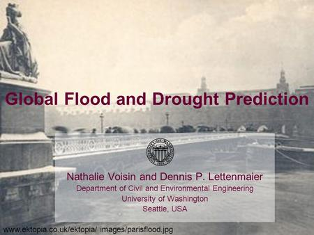 Global Flood and Drought Prediction Nathalie Voisin and Dennis P. Lettenmaier Department of Civil and Environmental Engineering University of Washington.