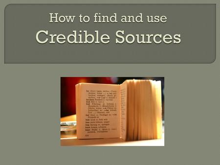  Most books you find in library nonfiction are credible.  Most large newspapers are credible. ◦ New York Times ◦ Washington Post  Scholarly journals.