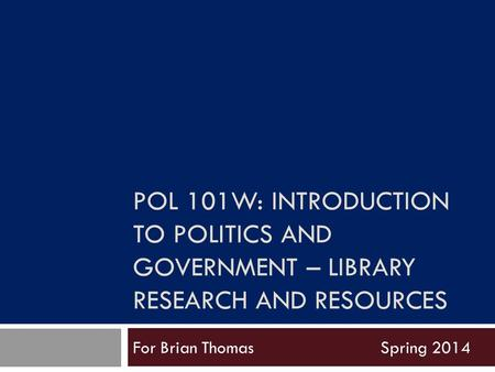 POL 101W: INTRODUCTION TO POLITICS AND GOVERNMENT – LIBRARY RESEARCH AND RESOURCES For Brian ThomasSpring 2014.