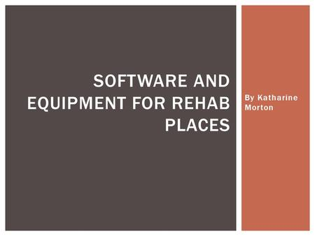 By Katharine Morton SOFTWARE AND EQUIPMENT FOR REHAB PLACES.