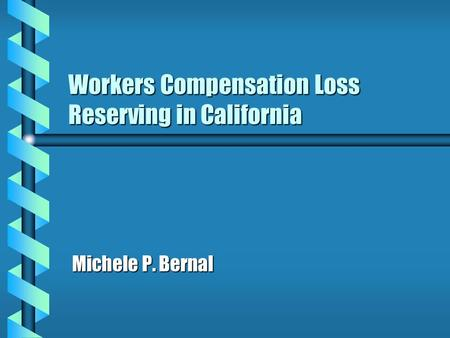 Workers Compensation Loss Reserving in California Michele P. Bernal.