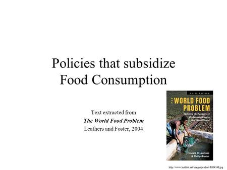 Policies that subsidize Food Consumption Text extracted from The World Food Problem Leathers and Foster, 2004
