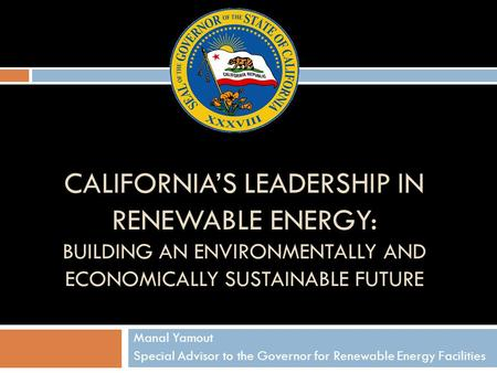 CALIFORNIA'S LEADERSHIP IN RENEWABLE ENERGY: BUILDING AN ENVIRONMENTALLY AND ECONOMICALLY SUSTAINABLE FUTURE Manal Yamout Special Advisor to the Governor.