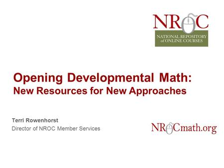 Opening Developmental <strong>Math</strong>: New Resources for New Approaches Terri Rowenhorst Director of NROC Member Services.