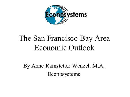 The San Francisco Bay Area Economic Outlook By Anne Ramstetter Wenzel, M.A. Econosystems.