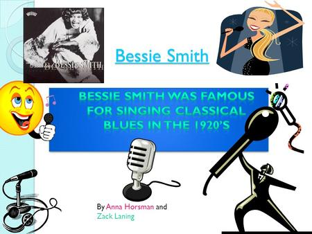 Bessie Smith By Anna Horsman and Zack Laning Bessie Smith  Bessie Smith was a violent woman. She was a very crazy woman and did some wild things. She.