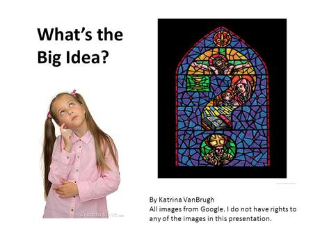 What's the Big Idea? By Katrina VanBrugh All images from Google. I do not have rights to any of the images in this presentation.
