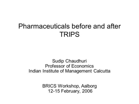 Pharmaceuticals before and after TRIPS Sudip Chaudhuri Professor of Economics Indian Institute of Management Calcutta BRICS Workshop, Aalborg 12-15 February,