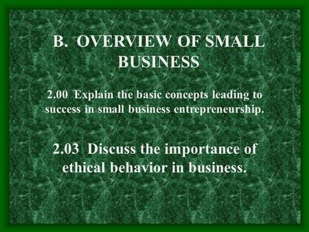 B. OVERVIEW OF SMALL BUSINESS 2.00 Explain the basic concepts leading to success in small business entrepreneurship. 2.03 Discuss the importance of ethical.
