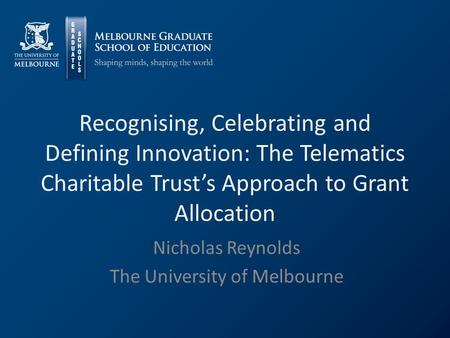 Recognising, Celebrating and Defining Innovation: The Telematics Charitable Trust's Approach to Grant Allocation Nicholas Reynolds The University of Melbourne.