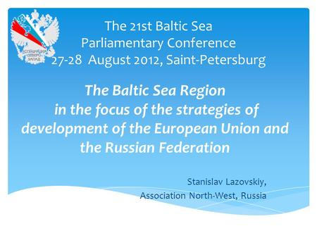 The 21st Baltic Sea Parliamentary Conference 27-28 August 2012, Saint-Petersburg Stanislav Lazovskiy, Association North-West, Russia The Baltic Sea Region.