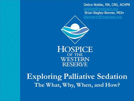 Exploring Palliative Sedation The What, Why, When, and How? Debra Nobbe, RN, CNS, ACHPN Brian Bagley-Bonner, MDiv