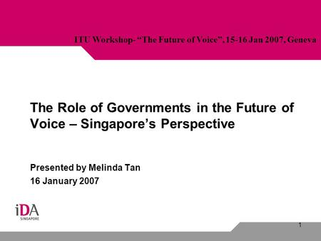 "1 The Role of Governments in the Future of Voice – Singapore's Perspective Presented by Melinda Tan 16 January 2007 ITU Workshop- ""The Future of Voice"","