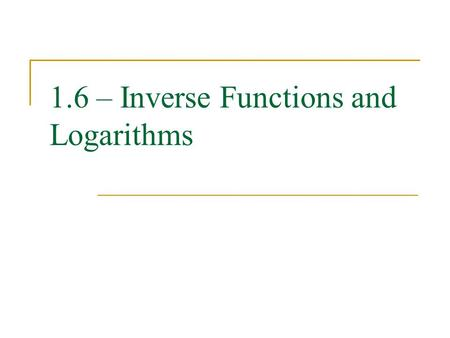 1.6 – Inverse Functions and Logarithms. One-To-One Functions A function is one-to-one if no two domain values correspond to the same range value. Algebraically,